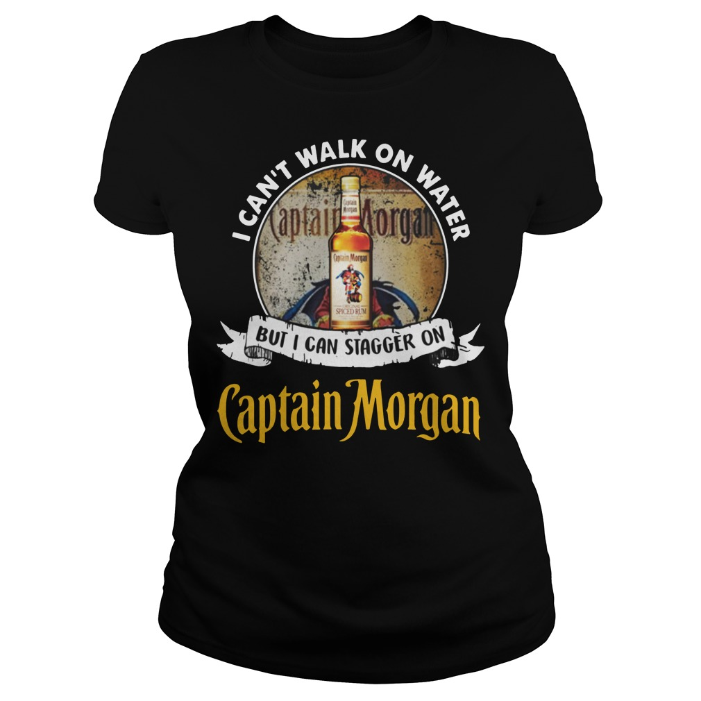 I can't walk on water but i can stagger on captain morgan rum ladies tee