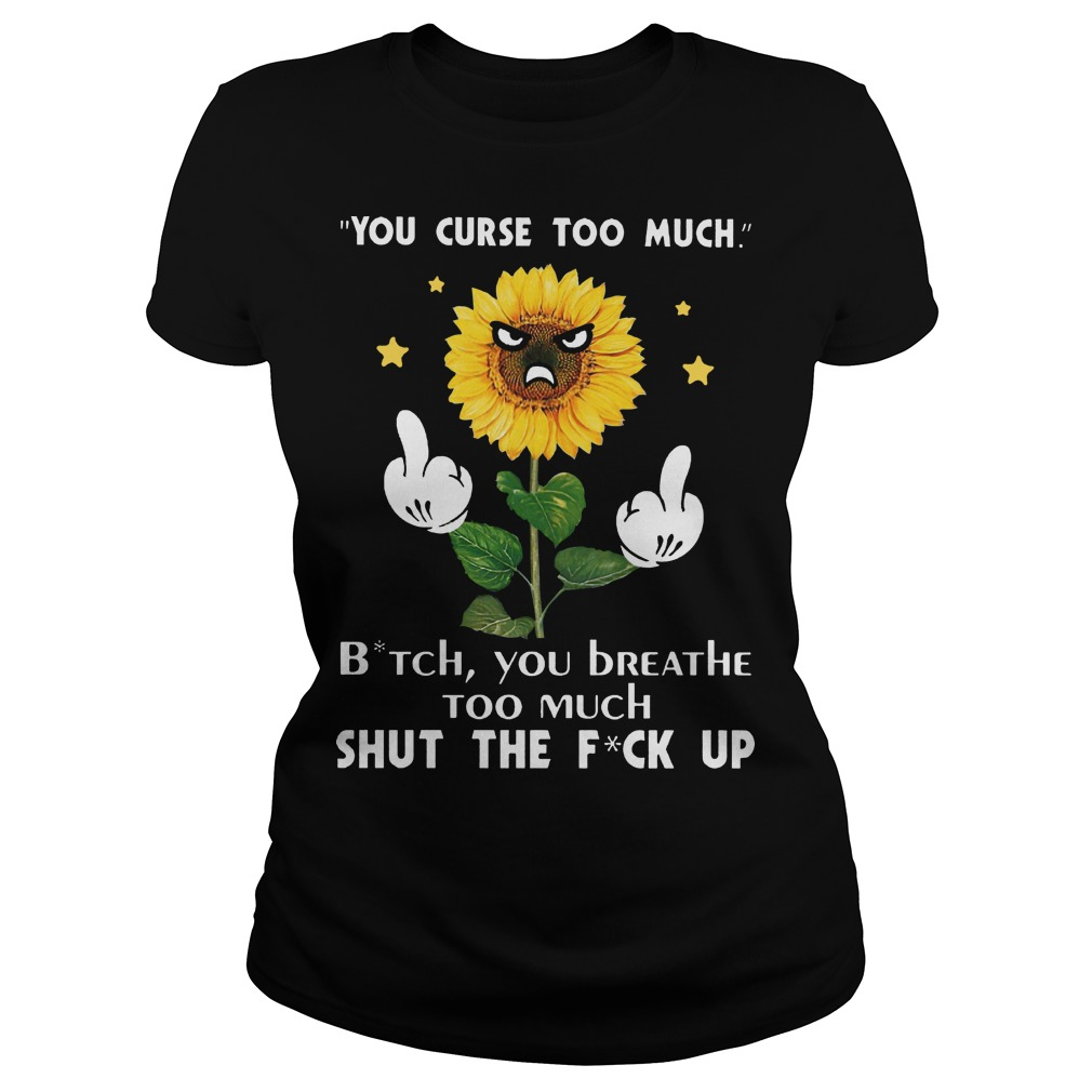 You curse too much bitch you breathe too much shut the fuck up sunflower ladies tee