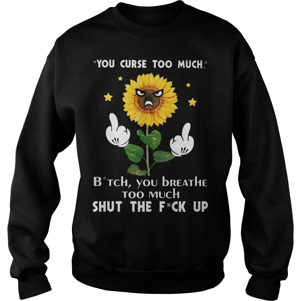 You curse too much bitch you breathe too much shut the fuck up sunflower sweater