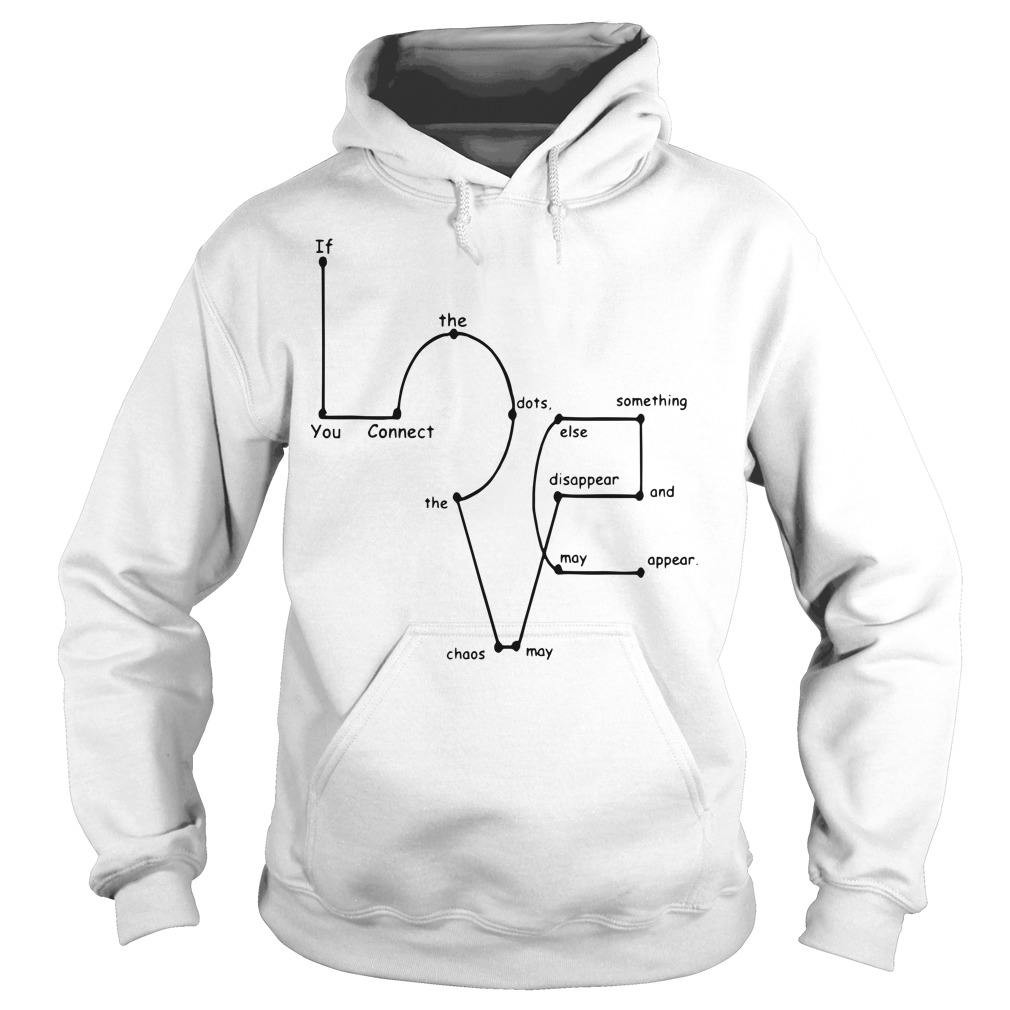If you connect the dots the chaos may disappear and something else may appear hoodie