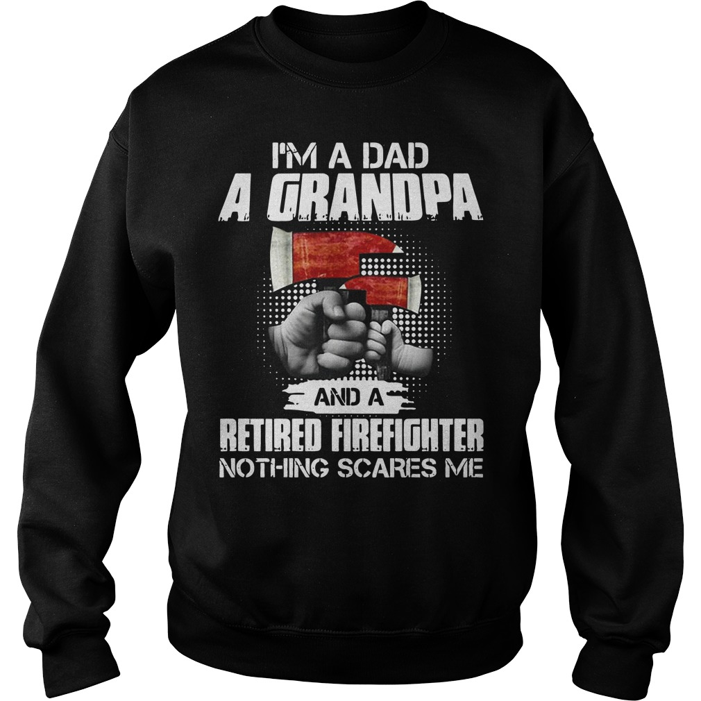 I'm a dad a grandpa and a retired firefighter nothing scares me sweater