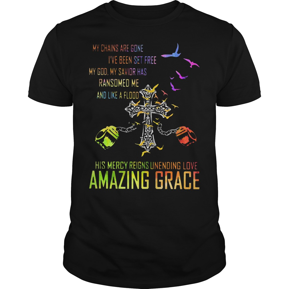 My chains are gone I've been set free my god my savior has ransomed me and like a flood his mercy reigns unending love amazing grace shirt classic men