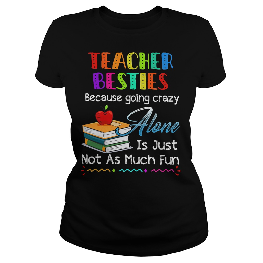Teacher Besties Because Going Crazy Alone Is Just Not As Much Fun ladies tee