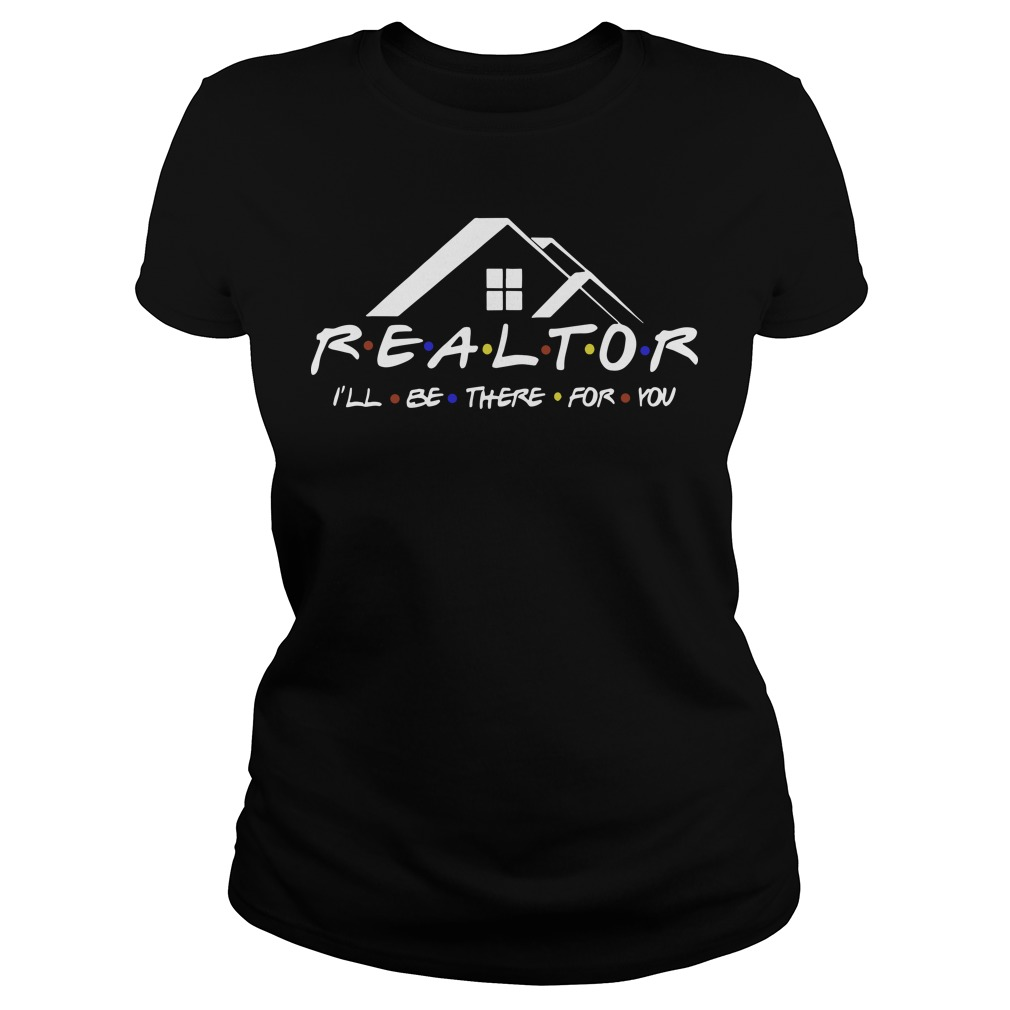 Realtor I'll be there for you ladies tee