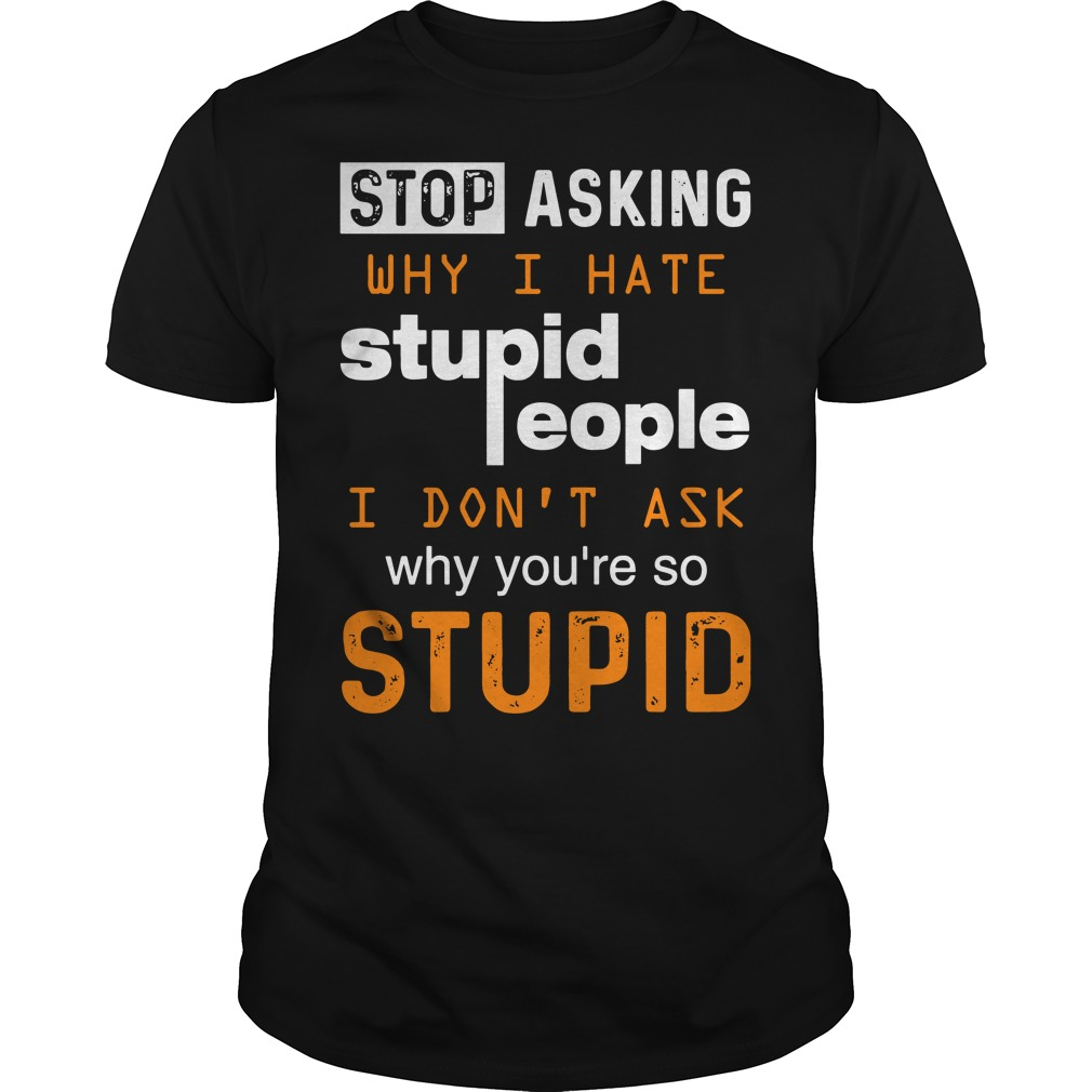 Stop asking why I hate stupid people I don't ask why you're so stupid classic men