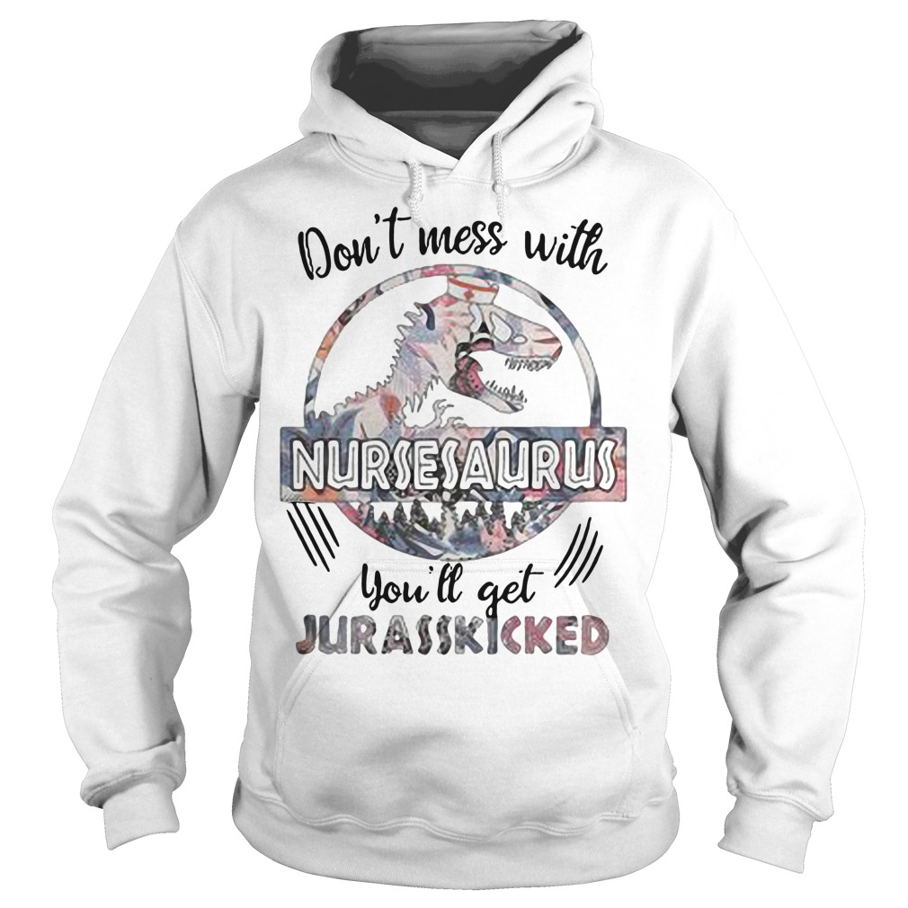 Don't mess with nursesaurus you'll get jurasskicked hoodie