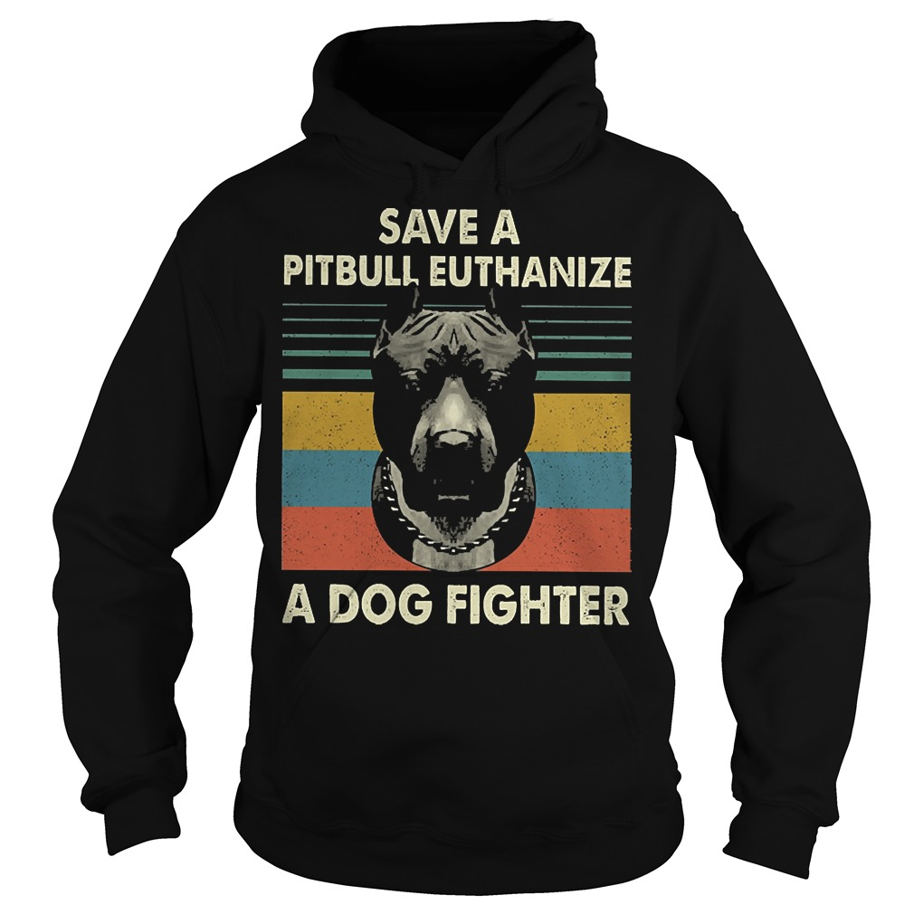 Save a pitbull euthanize a dog fighter vintage hoodie