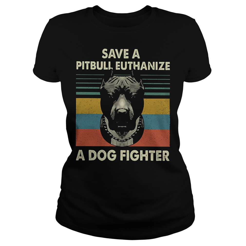Save a pitbull euthanize a dog fighter vintage ladies tee