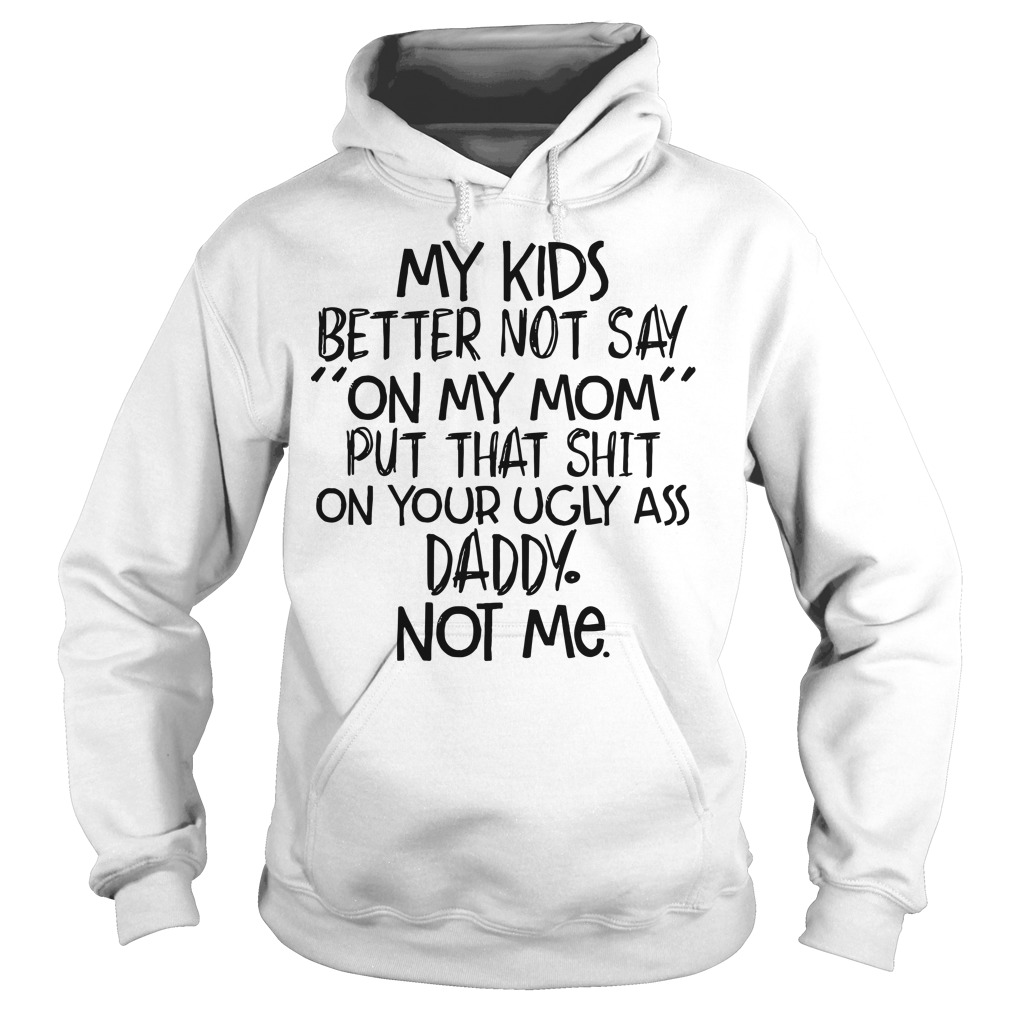 My kids better not say on my mom put that shit on your ugly ass daddy not hoodie