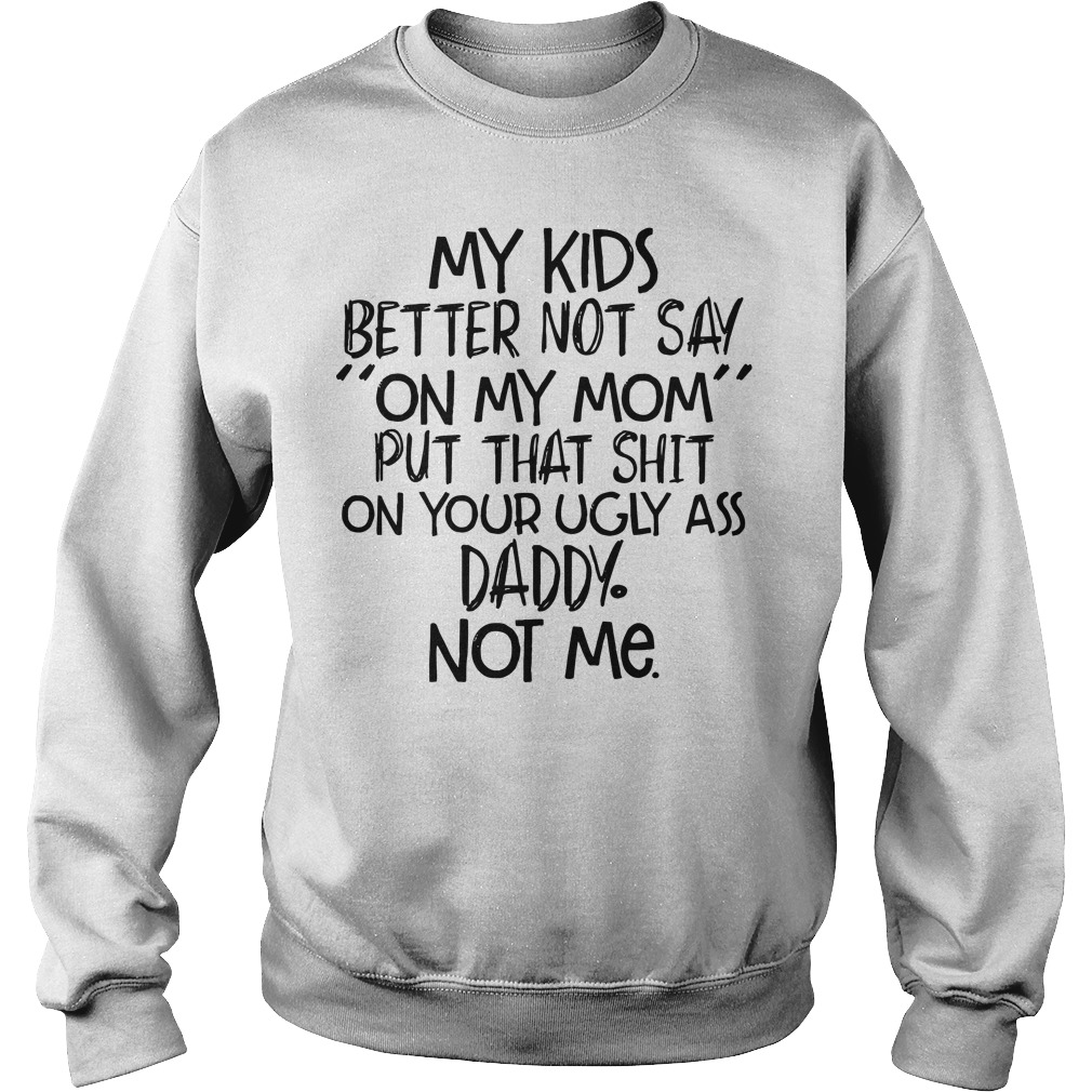 My kids better not say on my mom put that shit on your ugly ass daddy not sweater