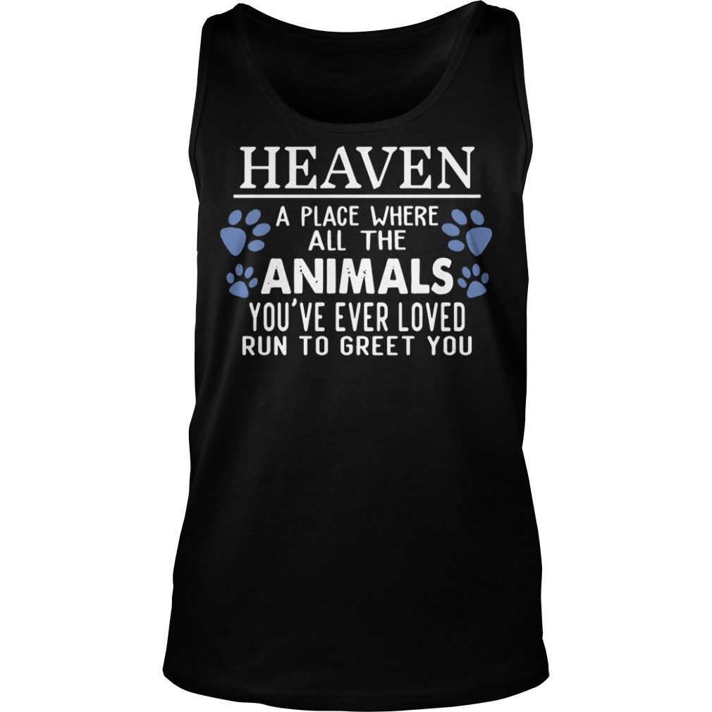 Heaven a place where all the Animals you're ever loved run to greet you tank top