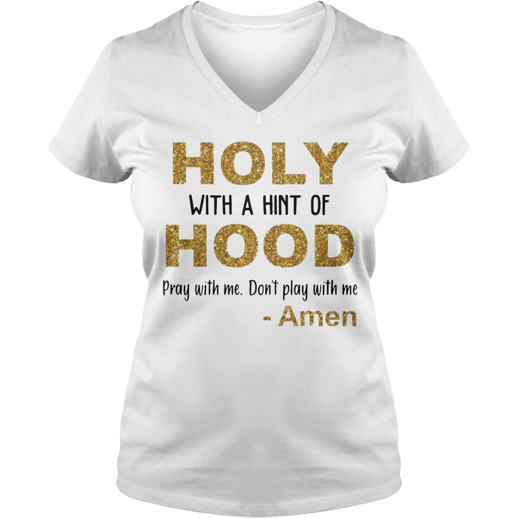 Holy with a hint of hood pray with me don't play with me Amen V-neck