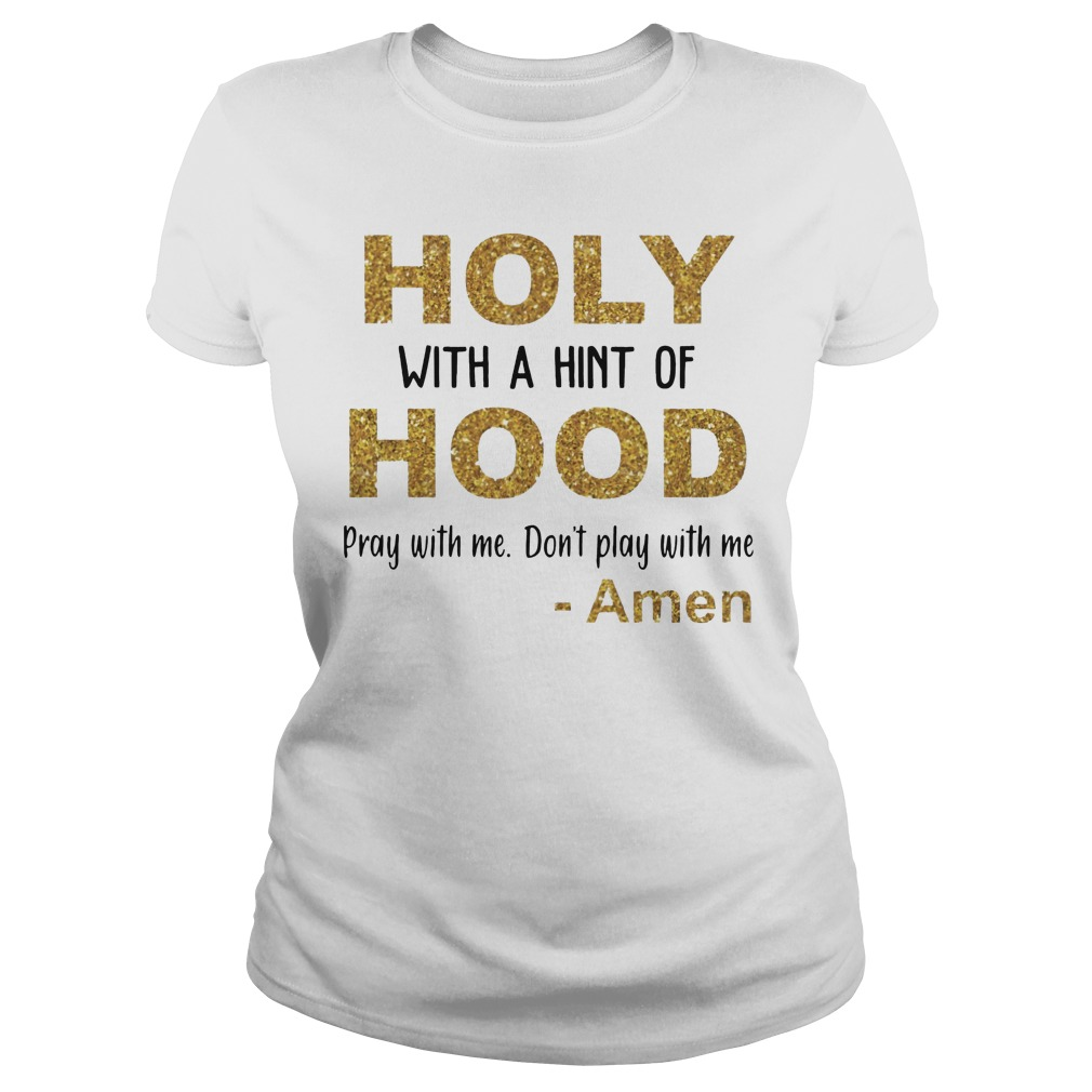 Holy with a hint of hood pray with me don't play with me Amen ladies tee