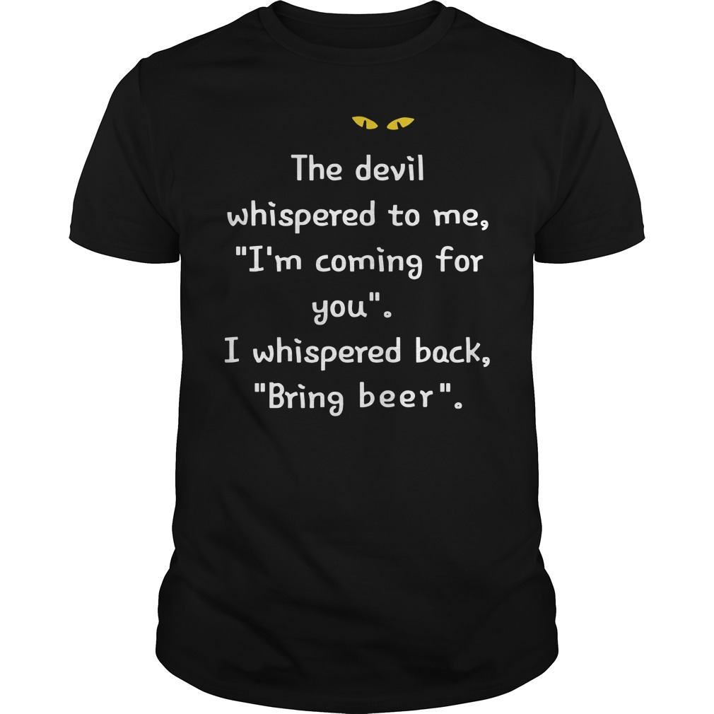 The devil whispered to me I'm coming for you I whispered back bring beer classic men