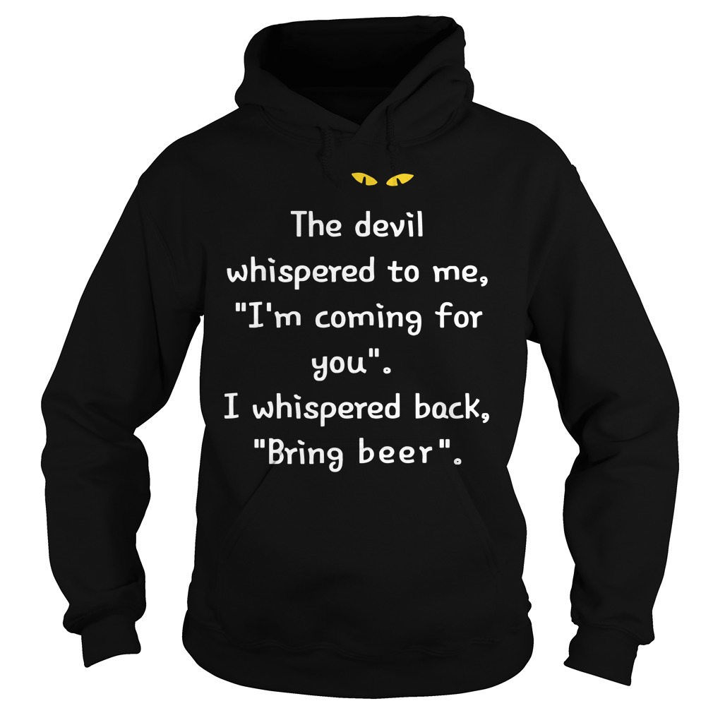 The devil whispered to me I'm coming for you I whispered back bring beer hoodie