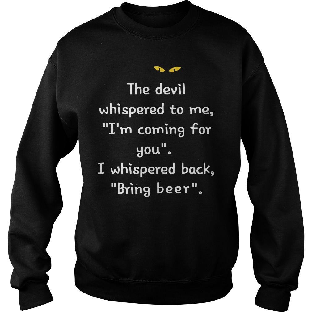 The devil whispered to me I'm coming for you I whispered back bring beer sweater