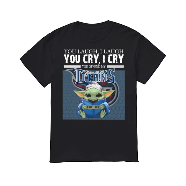Baby Yoda you laugh I laugh you cry I cry you offend my Tennessee Titans I kill you shirt