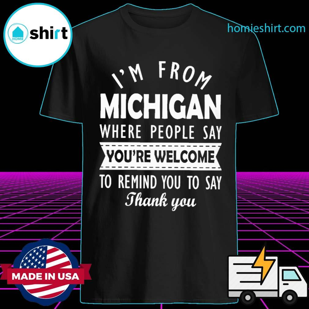 I'm from Michigan where people say you're welcome to remind you say thank you shirt