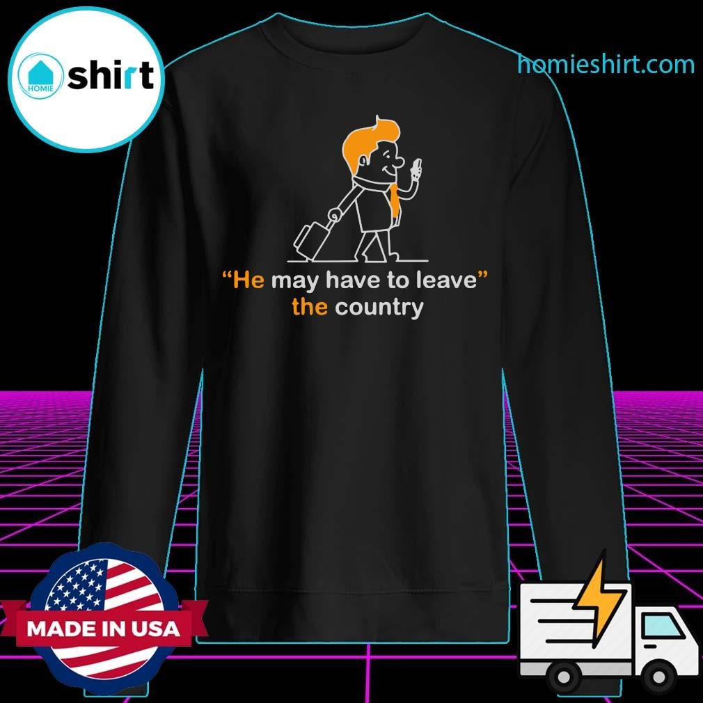 He May Have To Leave The Country Shirt Sweater
