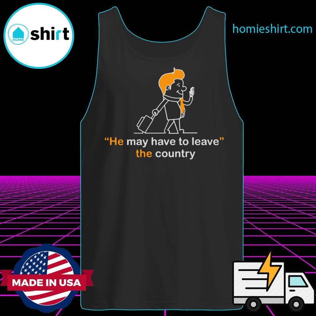 He May Have To Leave The Country Shirt Tank-Top