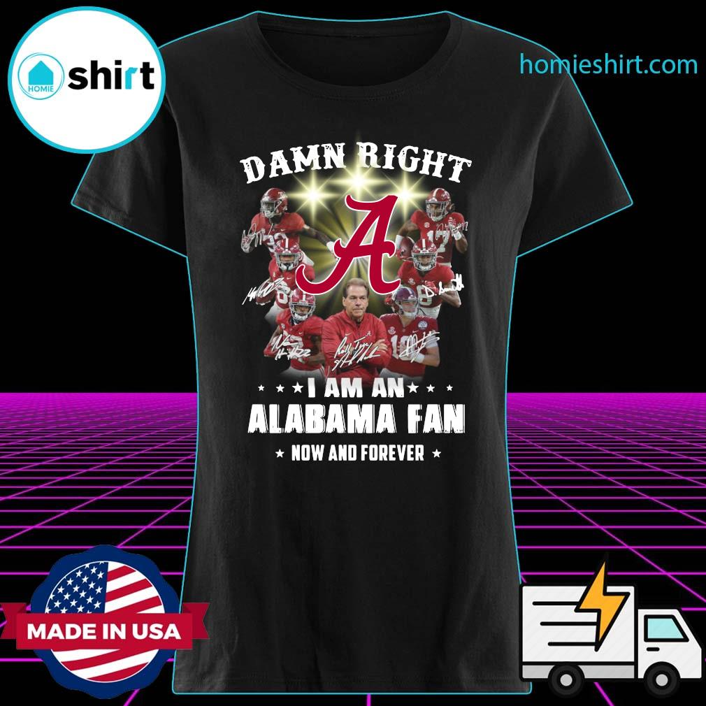 Damn Right I Am An Alabama Crimson Tide Fan Now And Forever Signatures Shirt Ladies