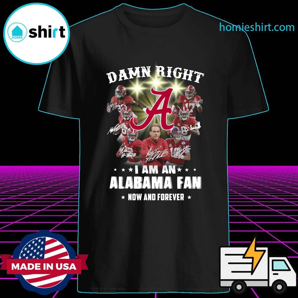 Damn Right I Am An Alabama Crimson Tide Fan Now And Forever Signatures Shirt