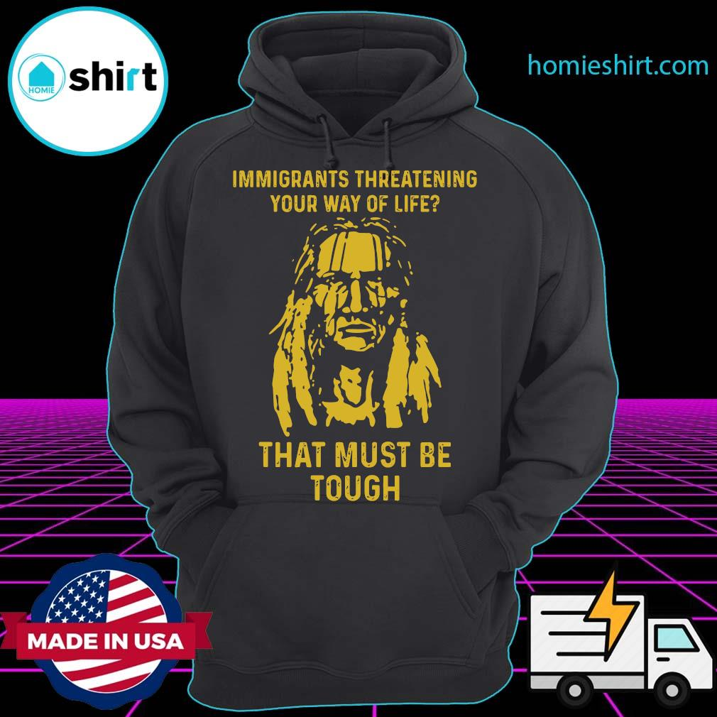 Immigrants Threatening Your Way Of Life That Must Be Tough Shirt Hoodie