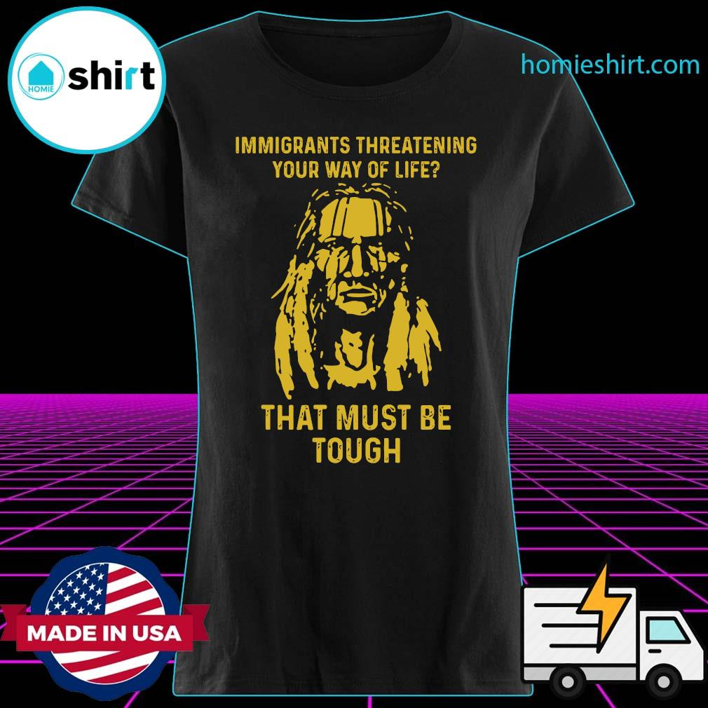 Immigrants Threatening Your Way Of Life That Must Be Tough Shirt Ladies