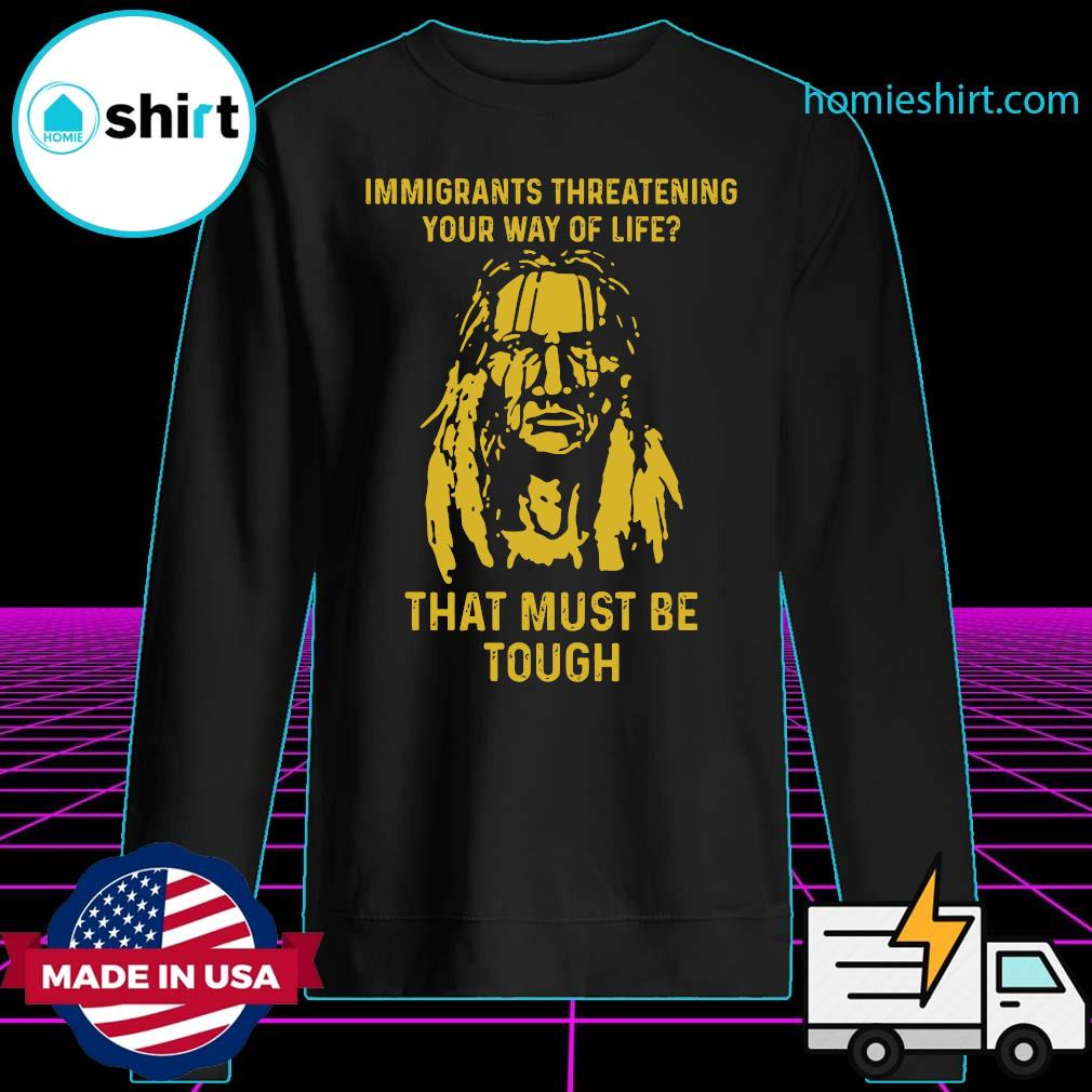 Immigrants Threatening Your Way Of Life That Must Be Tough Shirt Sweater