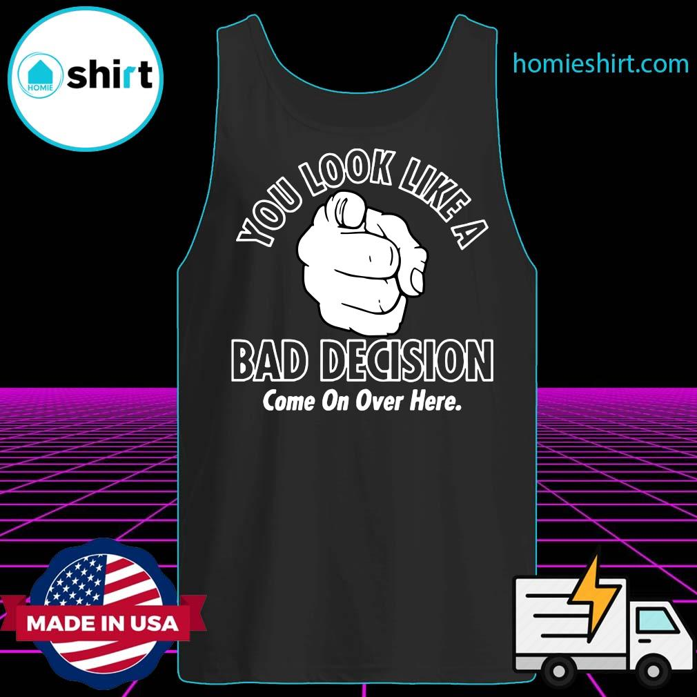 You Look Like A Bad Decision Come On Over Here Shirt Tank-Top